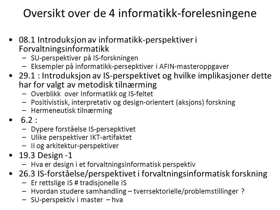 Oversikt over de 4 informatikk-forelesningene 08.1 Introduksjon av informatikk-perspektiver i Forvaltningsinformatikk –SU-perspektiver på IS-forskningen –Eksempler på informatikk-persepktiver i AFIN-masteroppgaver 29.1 : Introduksjon av IS-perspektivet og hvilke implikasjoner dette har for valgt av metodisk tilnærming –Overblikk over Informatikk og IS-feltet –Positivistisk, interpretativ og design-orientert (aksjons) forskning –Hermeneutisk tilnærming 6.2 : –Dypere forståelse IS-persepktivet –Ulike perspektiver IKT-artifaktet –II og arkitektur-perspektiver 19.3 Design -1 –Hva er design i et forvaltningsinformatisk perspektiv 26.3 IS-forståelse/perspektivet i forvaltningsinformatisk forskning –Er rettslige IS # tradisjonelle IS –Hvordan studere samhandling – tverrsektorielle/problemstillinger .