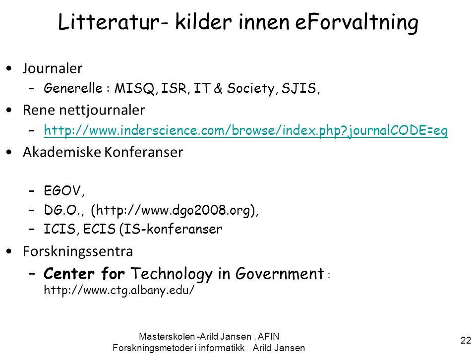Forskningsmetoder i informatikk Arild Jansen 22 Litteratur- kilder innen eForvaltning Journaler –Generelle : MISQ, ISR, IT & Society, SJIS, Rene nettjournaler –http://www.inderscience.com/browse/index.php?journalCODE=eghttp://www.inderscience.com/browse/index.php?journalCODE=eg Akademiske Konferanser –EGOV, –DG.O., (http://www.dgo2008.org), –ICIS, ECIS (IS-konferanser Forskningssentra –Center for Technology in Government : http://www.ctg.albany.edu/ Masterskolen -Arild Jansen, AFIN