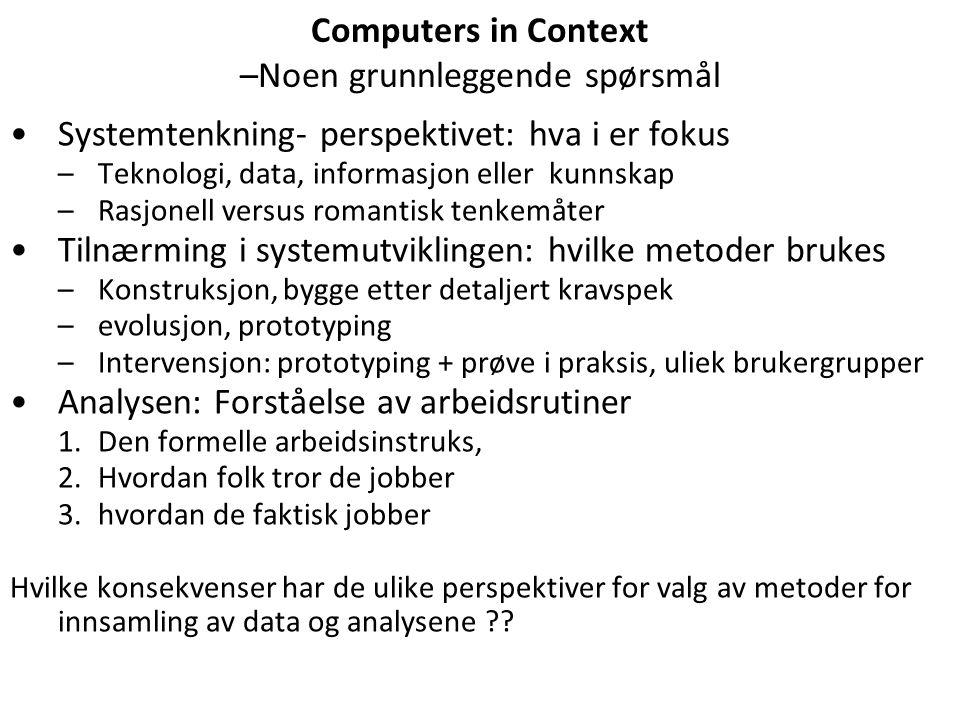 Computers in Context –Noen grunnleggende spørsmål Systemtenkning- perspektivet: hva i er fokus –Teknologi, data, informasjon eller kunnskap –Rasjonell versus romantisk tenkemåter Tilnærming i systemutviklingen: hvilke metoder brukes –Konstruksjon, bygge etter detaljert kravspek –evolusjon, prototyping –Intervensjon: prototyping + prøve i praksis, uliek brukergrupper Analysen: Forståelse av arbeidsrutiner 1.Den formelle arbeidsinstruks, 2.Hvordan folk tror de jobber 3.hvordan de faktisk jobber Hvilke konsekvenser har de ulike perspektiver for valg av metoder for innsamling av data og analysene ??