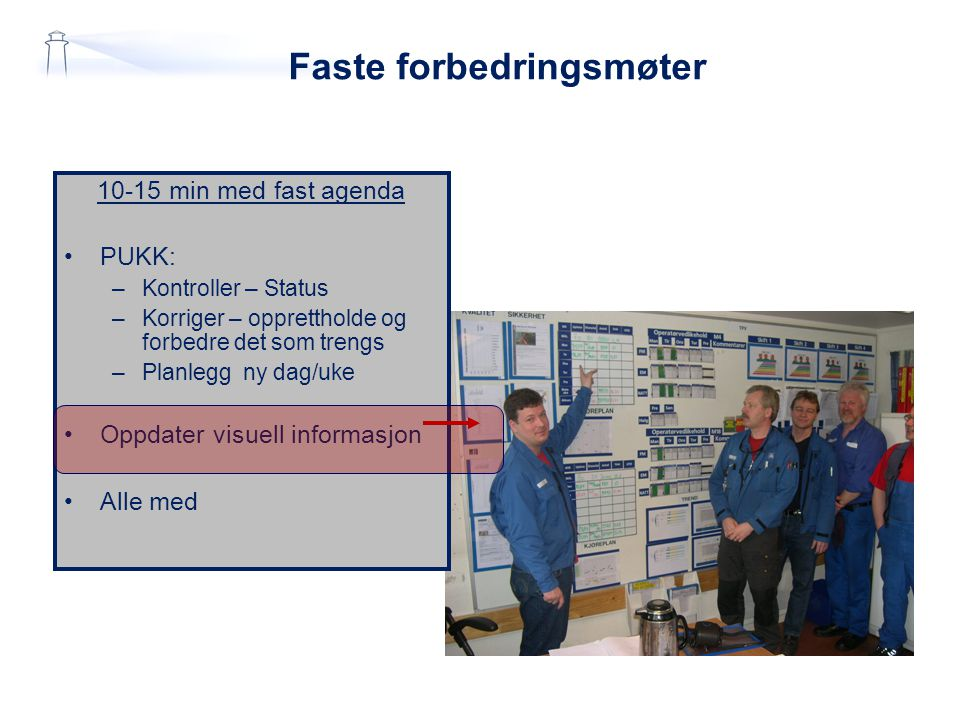 Faste forbedringsmøter 10-15 min med fast agenda PUKK: –Kontroller – Status –Korriger – opprettholde og forbedre det som trengs –Planlegg ny dag/uke Oppdater visuell informasjon Alle med