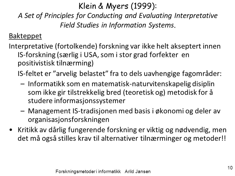 Forskningsmetoder i informatikk Arild Jansen 10 Klein & Myers (1999): A Set of Principles for Conducting and Evaluating Interpretative Field Studies in Information Systems.
