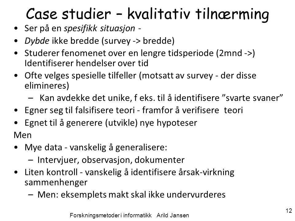 Forskningsmetoder i informatikk Arild Jansen 12 Case studier – kvalitativ tilnærming Ser på en spesifikk situasjon - Dybde ikke bredde (survey -> bred