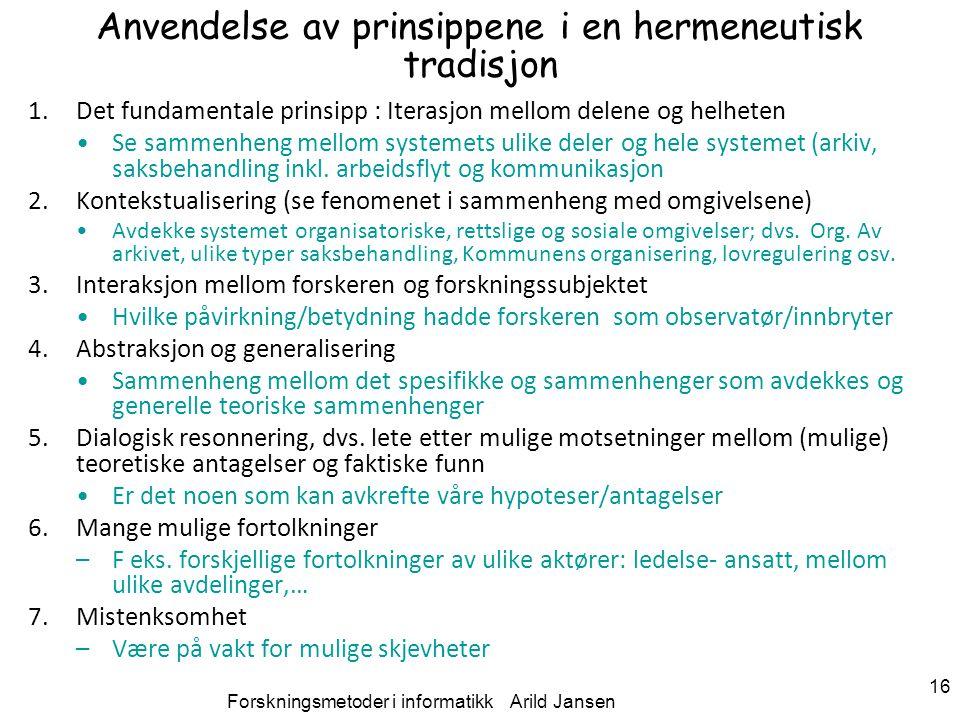 Forskningsmetoder i informatikk Arild Jansen 16 Anvendelse av prinsippene i en hermeneutisk tradisjon 1.Det fundamentale prinsipp : Iterasjon mellom d