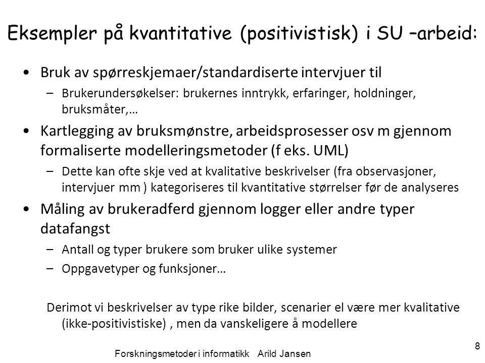 Forskningsmetoder i informatikk Arild Jansen 8 Eksempler på kvantitative (positivistisk) i SU –arbeid: Bruk av spørreskjemaer/standardiserte intervjue