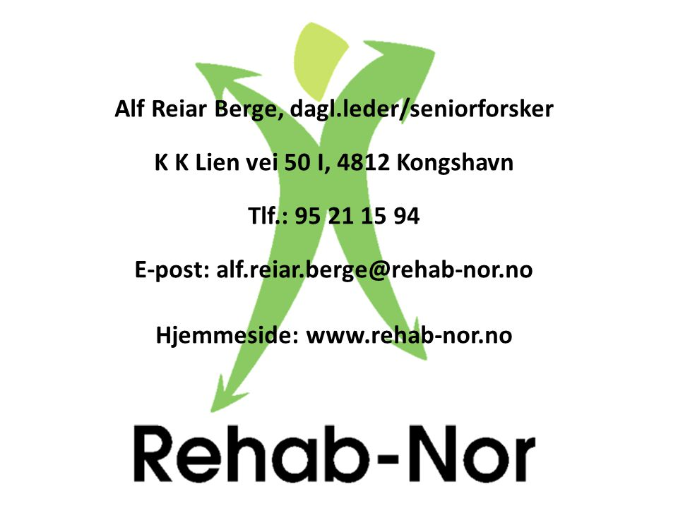 Alf Reiar Berge, dagl.leder/seniorforsker K K Lien vei 50 I, 4812 Kongshavn Tlf.: 95 21 15 94 E-post: alf.reiar.berge@rehab-nor.no Hjemmeside: www.reh