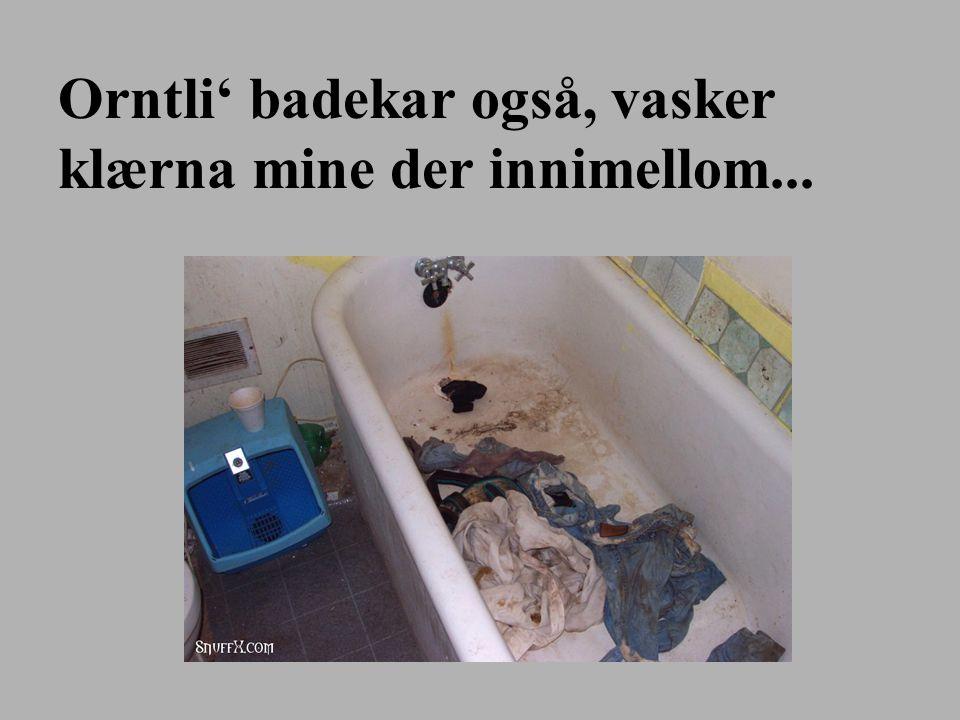 Orntli' badekar også, vasker klærna mine der innimellom...