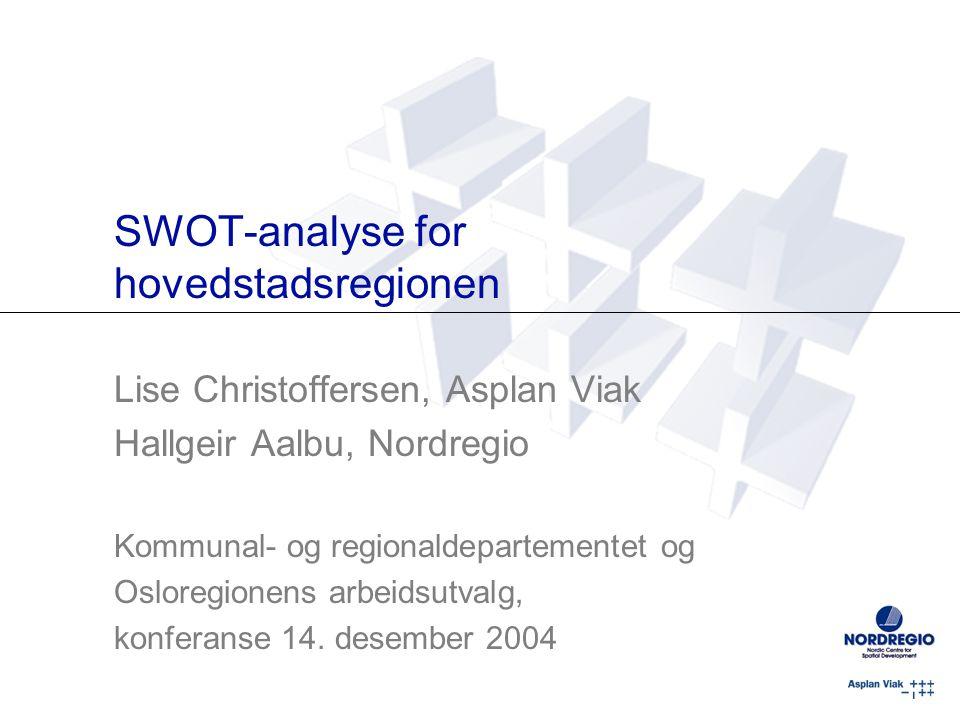 SWOT-analyse for hovedstadsregionen Lise Christoffersen, Asplan Viak Hallgeir Aalbu, Nordregio Kommunal- og regionaldepartementet og Osloregionens arbeidsutvalg, konferanse 14.