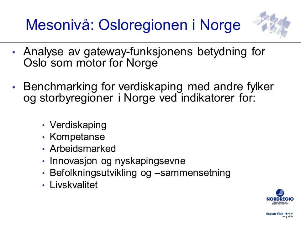 Analyse av gateway-funksjonens betydning for Oslo som motor for Norge Benchmarking for verdiskaping med andre fylker og storbyregioner i Norge ved indikatorer for: Verdiskaping Kompetanse Arbeidsmarked Innovasjon og nyskapingsevne Befolkningsutvikling og –sammensetning Livskvalitet Mesonivå: Osloregionen i Norge