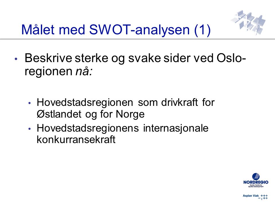 Målet med SWOT-analysen (1) Beskrive sterke og svake sider ved Oslo- regionen nå: Hovedstadsregionen som drivkraft for Østlandet og for Norge Hovedstadsregionens internasjonale konkurransekraft