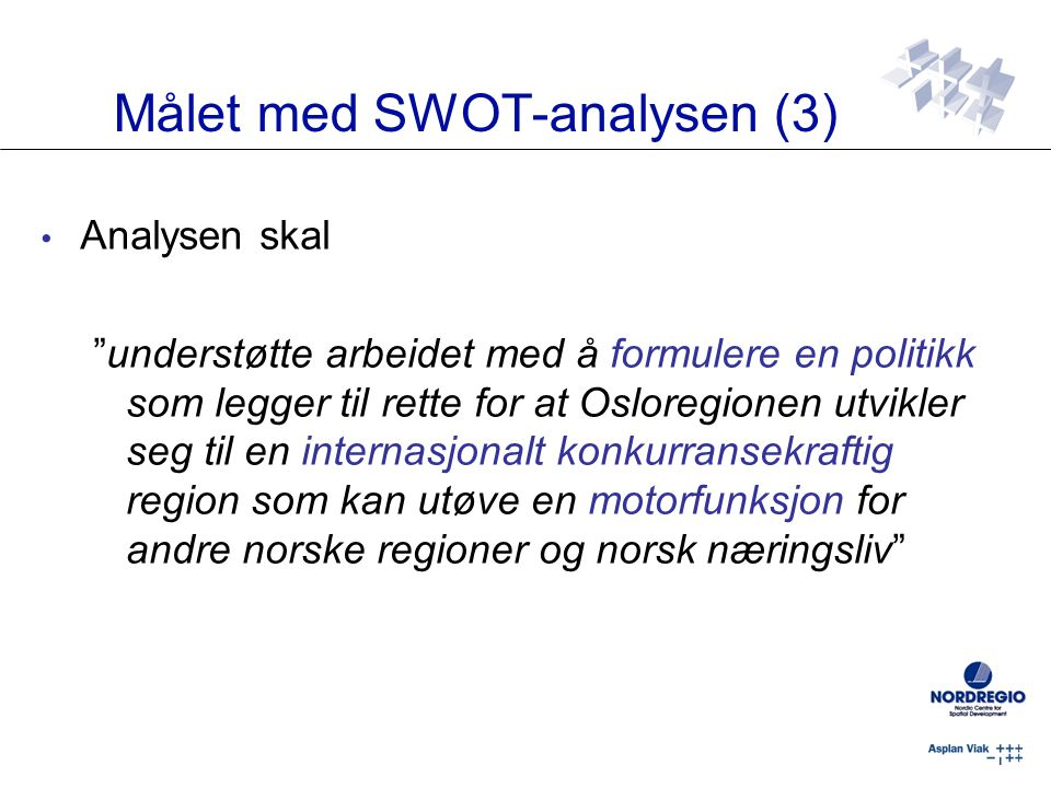 Målet med SWOT-analysen (3) Analysen skal understøtte arbeidet med å formulere en politikk som legger til rette for at Osloregionen utvikler seg til en internasjonalt konkurransekraftig region som kan utøve en motorfunksjon for andre norske regioner og norsk næringsliv