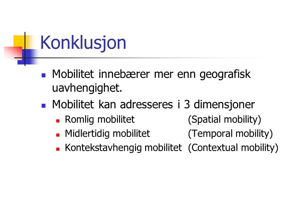 Konklusjon Mobilitet innebærer mer enn geografisk uavhengighet. Mobilitet kan adresseres i 3 dimensjoner Romlig mobilitet (Spatial mobility) Midlertid