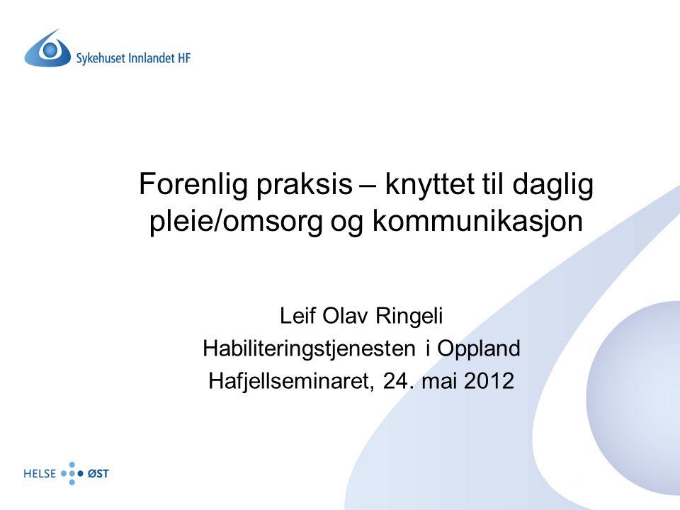 Forenlig praksis – knyttet til daglig pleie/omsorg og kommunikasjon Leif Olav Ringeli Habiliteringstjenesten i Oppland Hafjellseminaret, 24. mai 2012