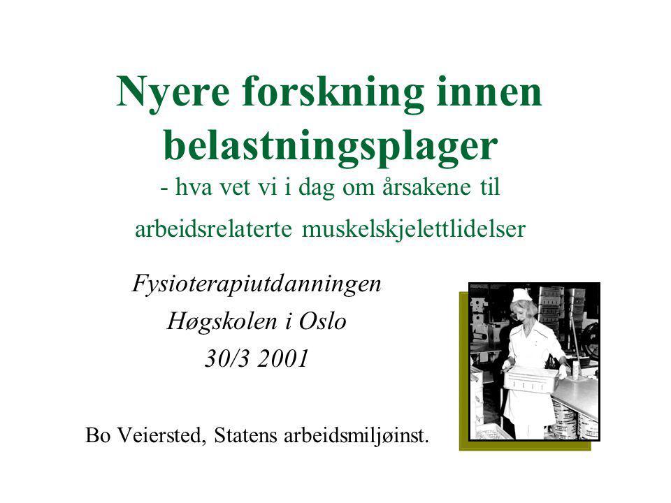 Nyere forskning innen belastningsplager - hva vet vi i dag om årsakene til arbeidsrelaterte muskelskjelettlidelser Fysioterapiutdanningen Høgskolen i Oslo 30/3 2001 Bo Veiersted, Statens arbeidsmiljøinst.