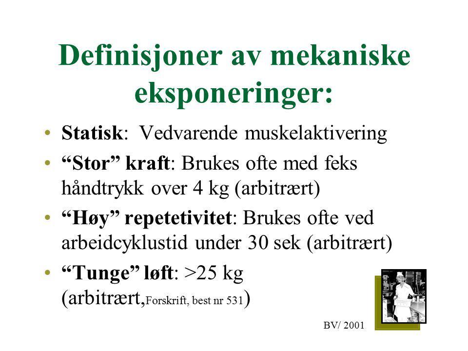 Definisjoner av mekaniske eksponeringer: Statisk: Vedvarende muskelaktivering Stor kraft: Brukes ofte med feks håndtrykk over 4 kg (arbitrært) Høy repetetivitet: Brukes ofte ved arbeidcyklustid under 30 sek (arbitrært) Tunge løft: >25 kg (arbitrært, Forskrift, best nr 531 ) BV/ 2001