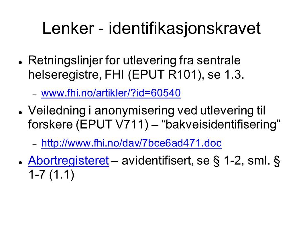 Lenker - identifikasjonskravet Retningslinjer for utlevering fra sentrale helseregistre, FHI (EPUT R101), se 1.3.  www.fhi.no/artikler/?id=60540 www.