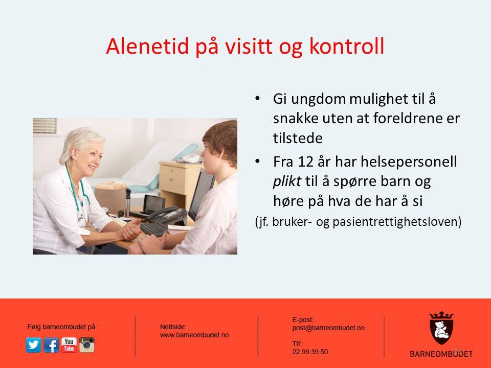 Alenetid på visitt og kontroll Gi ungdom mulighet til å snakke uten at foreldrene er tilstede Fra 12 år har helsepersonell plikt til å spørre barn og