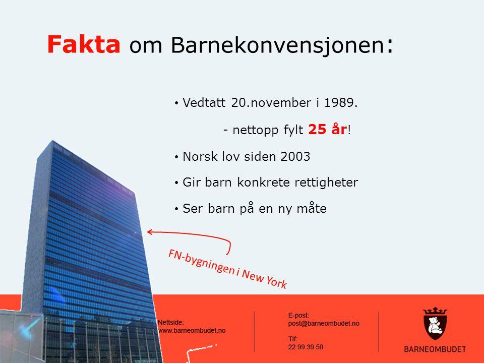 Vedtatt 20.november i 1989. - nettopp fylt 25 år ! Norsk lov siden 2003 Gir barn konkrete rettigheter Ser barn på en ny måte Fakta om Barnekonvensjone