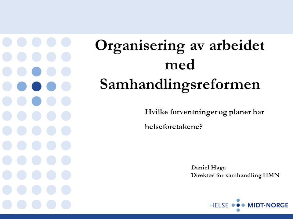Organisering av arbeidet med Samhandlingsreformen Daniel Haga Direktør for samhandling HMN Hvilke forventninger og planer har helseforetakene