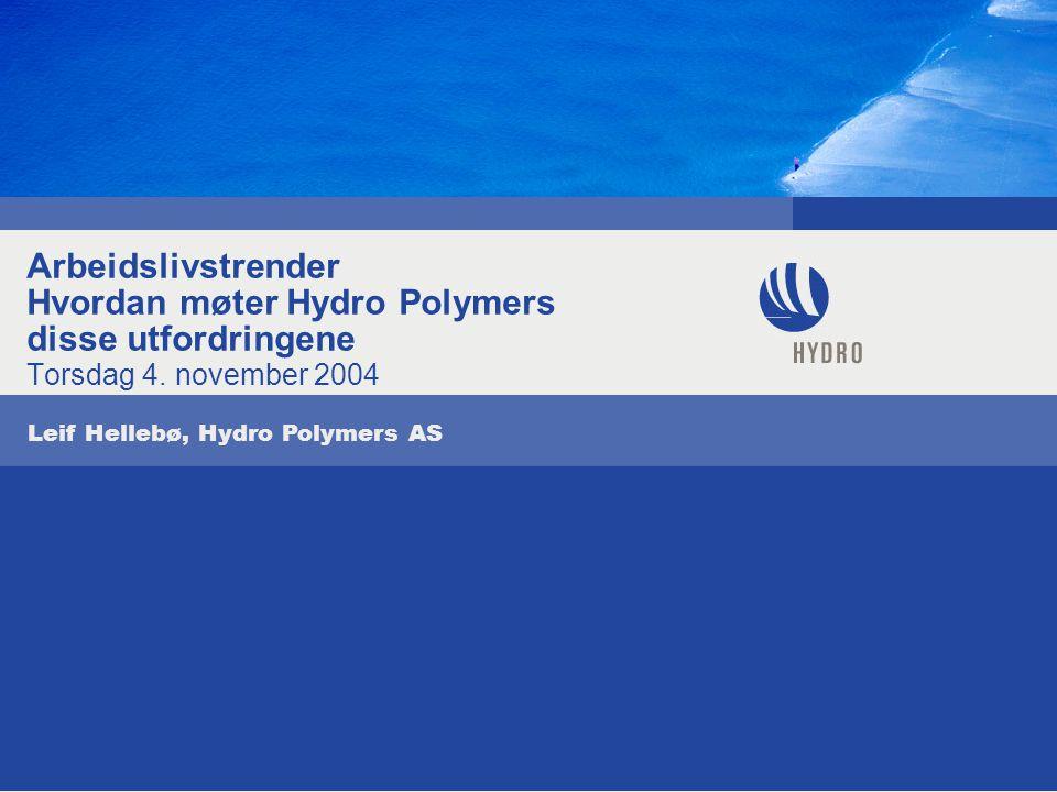 Arbeidslivstrender Hvordan møter Hydro Polymers disse utfordringene Torsdag 4. november 2004 Leif Hellebø, Hydro Polymers AS