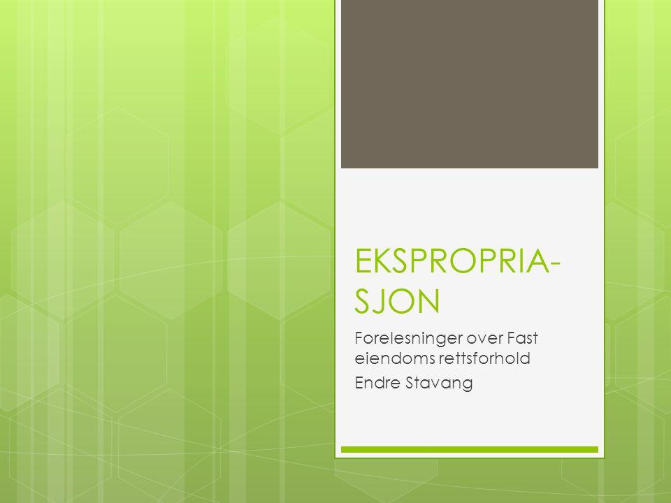 EKSPROPRIA- SJON Forelesninger over Fast eiendoms rettsforhold Endre Stavang