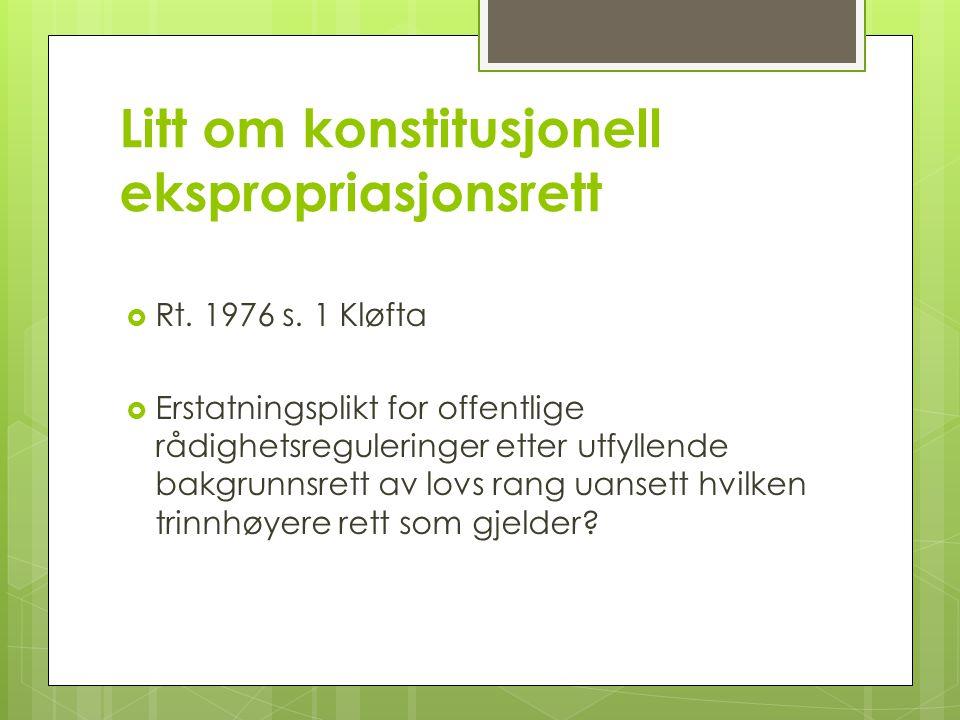 Litt om konstitusjonell ekspropriasjonsrett  Rt. 1976 s. 1 Kløfta  Erstatningsplikt for offentlige rådighetsreguleringer etter utfyllende bakgrunnsr