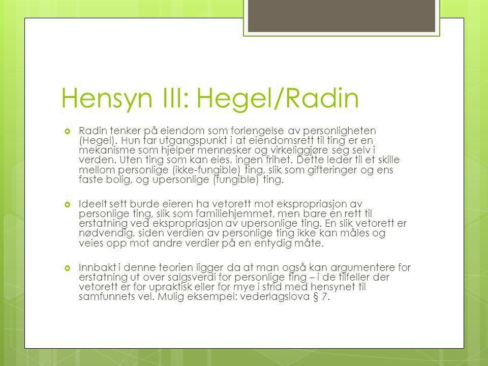 Hensyn III: Hegel/Radin  Radin tenker på eiendom som forlengelse av personligheten (Hegel). Hun tar utgangspunkt i at eiendomsrett til ting er en mek