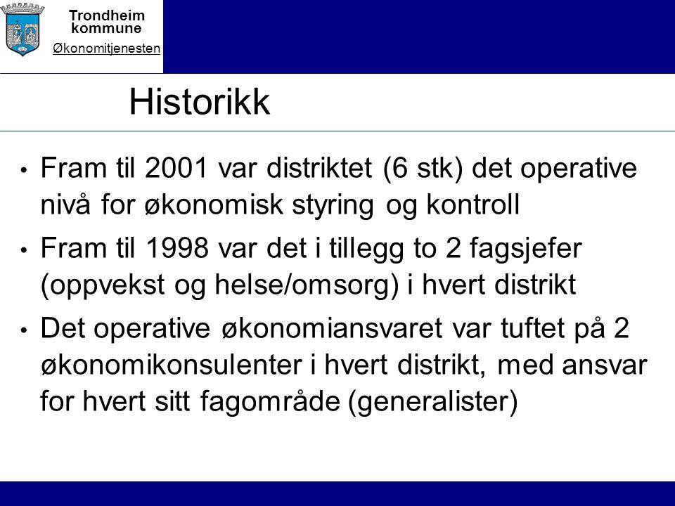 Trondheim kommune Økonomitjenesten Historikk Fram til 2001 var distriktet (6 stk) det operative nivå for økonomisk styring og kontroll Fram til 1998 var det i tillegg to 2 fagsjefer (oppvekst og helse/omsorg) i hvert distrikt Det operative økonomiansvaret var tuftet på 2 økonomikonsulenter i hvert distrikt, med ansvar for hvert sitt fagområde (generalister)