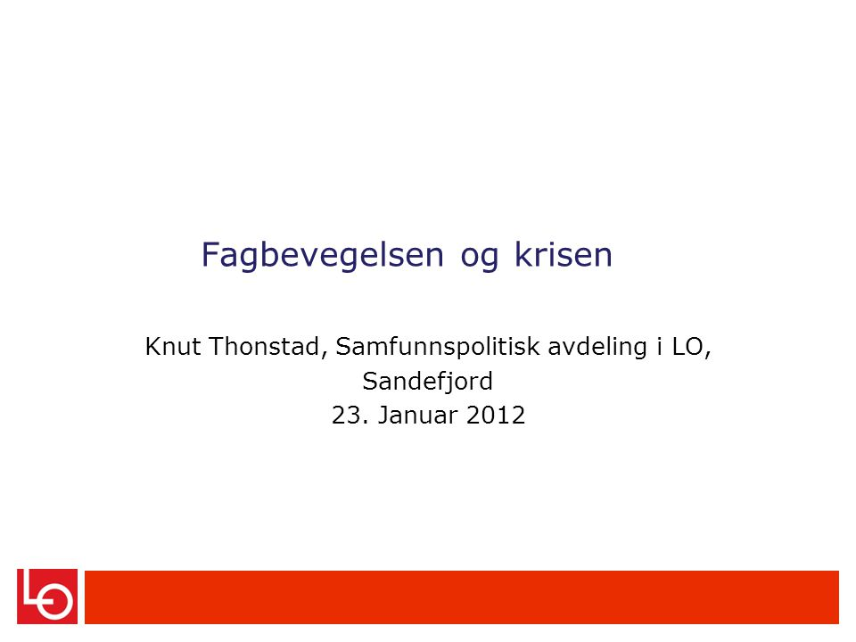 Fagbevegelsen og krisen Knut Thonstad, Samfunnspolitisk avdeling i LO, Sandefjord 23. Januar 2012