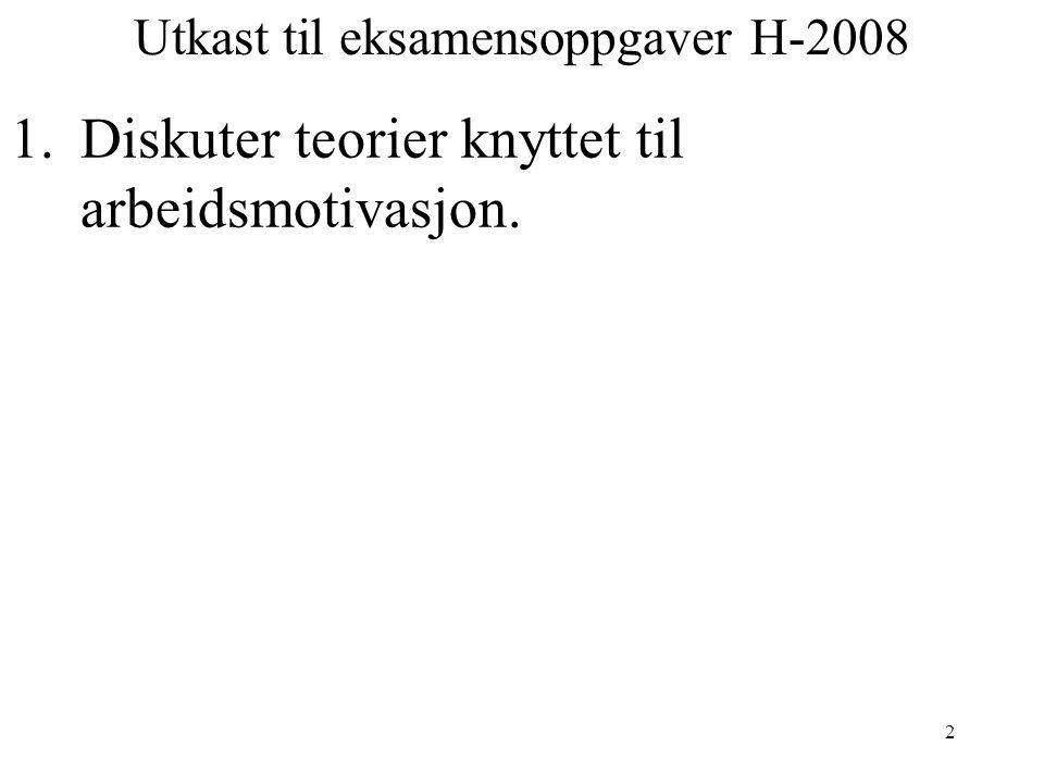2 Utkast til eksamensoppgaver H-2008 1.Diskuter teorier knyttet til arbeidsmotivasjon.