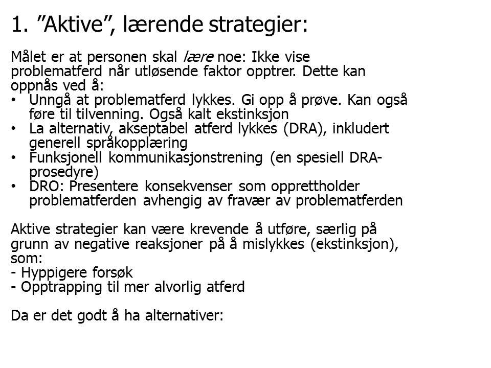 """1. """"Aktive"""", lærende strategier: Målet er at personen skal lære noe: Ikke vise problematferd når utløsende faktor opptrer. Dette kan oppnås ved å: Unn"""