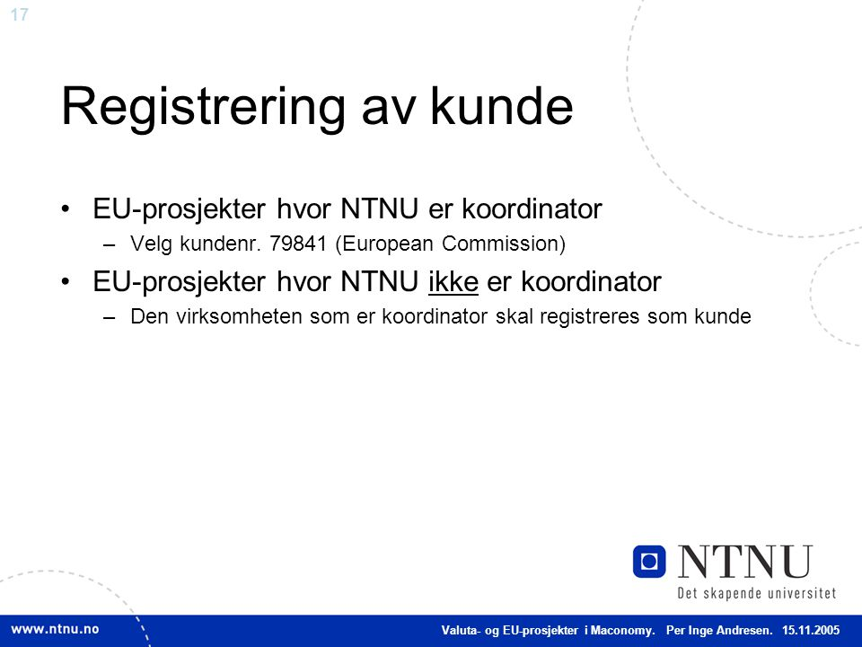 17 Registrering av kunde EU-prosjekter hvor NTNU er koordinator –Velg kundenr. 79841 (European Commission) EU-prosjekter hvor NTNU ikke er koordinator