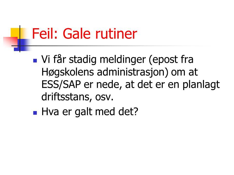 Feil: Gale rutiner Vi får stadig meldinger (epost fra Høgskolens administrasjon) om at ESS/SAP er nede, at det er en planlagt driftsstans, osv. Hva er