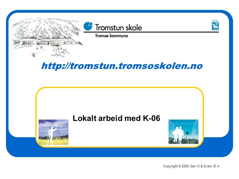 http://tromstun.tromsoskolen.no Lokalt arbeid med K-06 Copyright © 2006 Geir O & Svein -E A