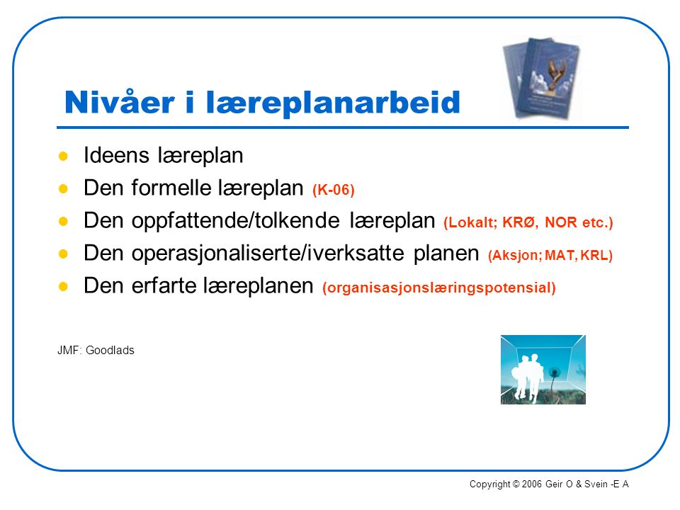 Nivåer i læreplanarbeid Ideens læreplan Den formelle læreplan (K-06) Den oppfattende/tolkende læreplan (Lokalt; KRØ, NOR etc.) Den operasjonaliserte/i