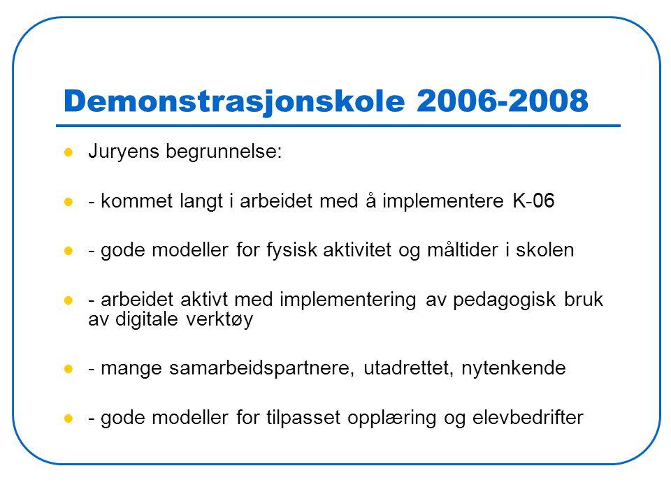 Demonstrasjonskole 2006-2008 Juryens begrunnelse: - kommet langt i arbeidet med å implementere K-06 - gode modeller for fysisk aktivitet og måltider i skolen - arbeidet aktivt med implementering av pedagogisk bruk av digitale verktøy - mange samarbeidspartnere, utadrettet, nytenkende - gode modeller for tilpasset opplæring og elevbedrifter