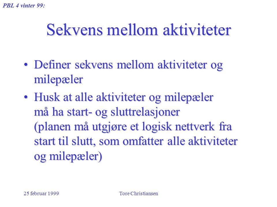 PBL 4 vinter 99: 25 februar 1999Tore Christiansen Sekvens mellom aktiviteter Definer sekvens mellom aktiviteter og milepælerDefiner sekvens mellom akt