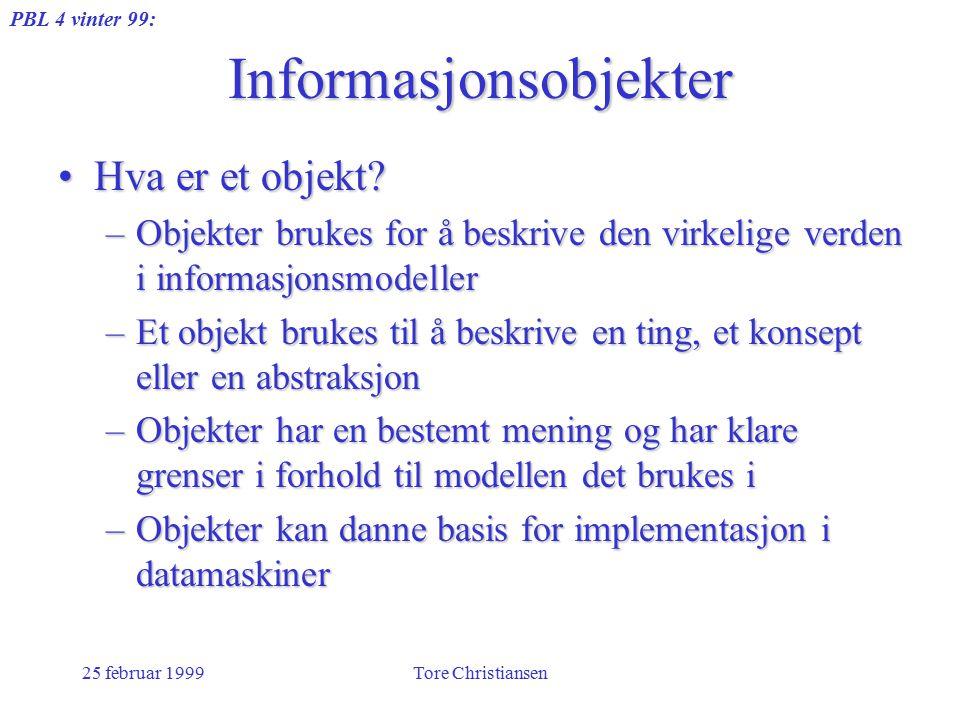 PBL 4 vinter 99: 25 februar 1999Tore Christiansen Informasjonsobjekter Hva er et objekt?Hva er et objekt? –Objekter brukes for å beskrive den virkelig