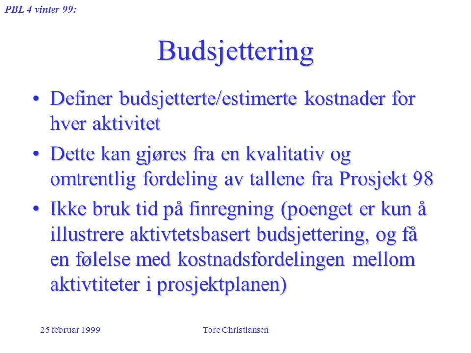 PBL 4 vinter 99: 25 februar 1999Tore Christiansen Budsjettering Definer budsjetterte/estimerte kostnader for hver aktivitetDefiner budsjetterte/estime