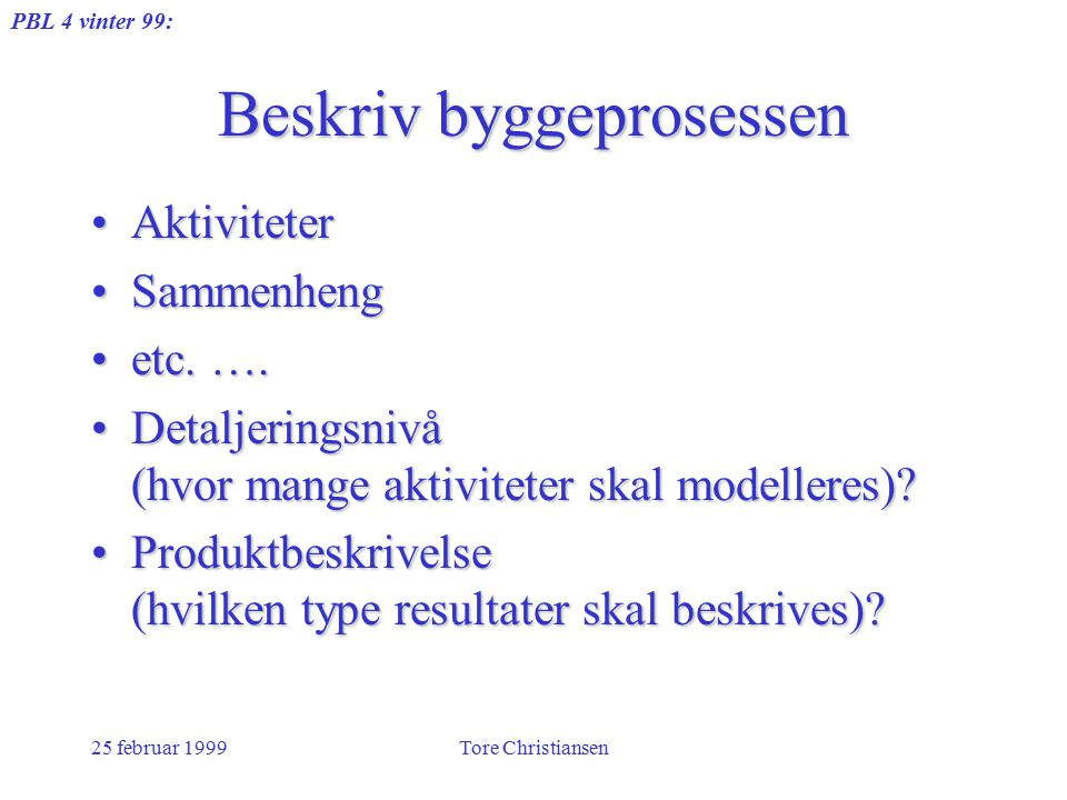 PBL 4 vinter 99: 25 februar 1999Tore Christiansen Beskriv byggeprosessen AktiviteterAktiviteter SammenhengSammenheng etc. ….etc. …. Detaljeringsnivå (