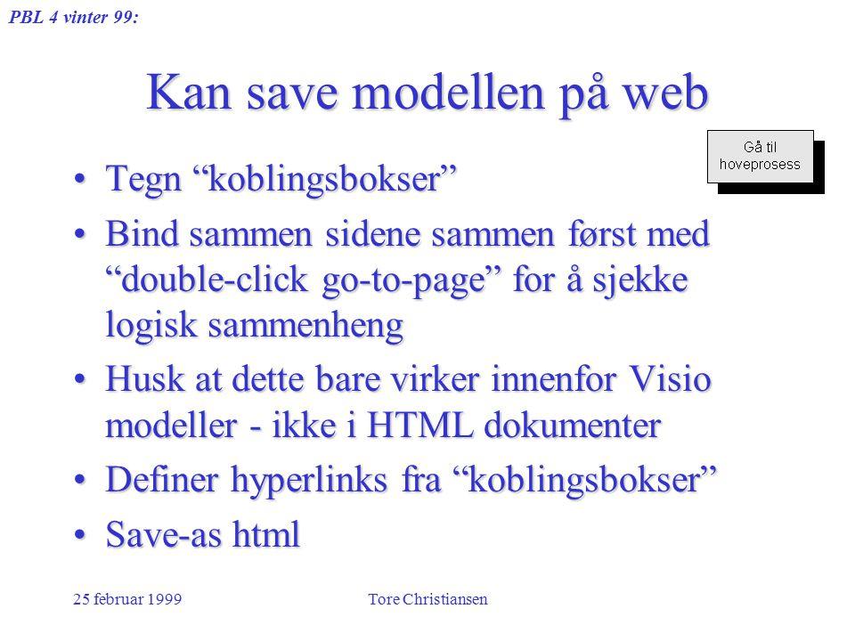 PBL 4 vinter 99: 25 februar 1999Tore Christiansen Kan save modellen på web Tegn koblingsbokser Tegn koblingsbokser Bind sammen sidene sammen først med double-click go-to-page for å sjekke logisk sammenhengBind sammen sidene sammen først med double-click go-to-page for å sjekke logisk sammenheng Husk at dette bare virker innenfor Visio modeller - ikke i HTML dokumenterHusk at dette bare virker innenfor Visio modeller - ikke i HTML dokumenter Definer hyperlinks fra koblingsbokser Definer hyperlinks fra koblingsbokser Save-as htmlSave-as html