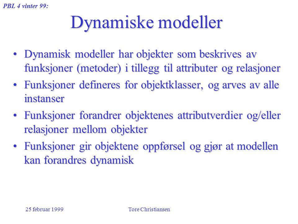 PBL 4 vinter 99: 25 februar 1999Tore Christiansen Dynamiske modeller Dynamisk modeller har objekter som beskrives av funksjoner (metoder) i tillegg til attributer og relasjonerDynamisk modeller har objekter som beskrives av funksjoner (metoder) i tillegg til attributer og relasjoner Funksjoner defineres for objektklasser, og arves av alle instanserFunksjoner defineres for objektklasser, og arves av alle instanser Funksjoner forandrer objektenes attributverdier og/eller relasjoner mellom objekterFunksjoner forandrer objektenes attributverdier og/eller relasjoner mellom objekter Funksjoner gir objektene oppførsel og gjør at modellen kan forandres dynamiskFunksjoner gir objektene oppførsel og gjør at modellen kan forandres dynamisk