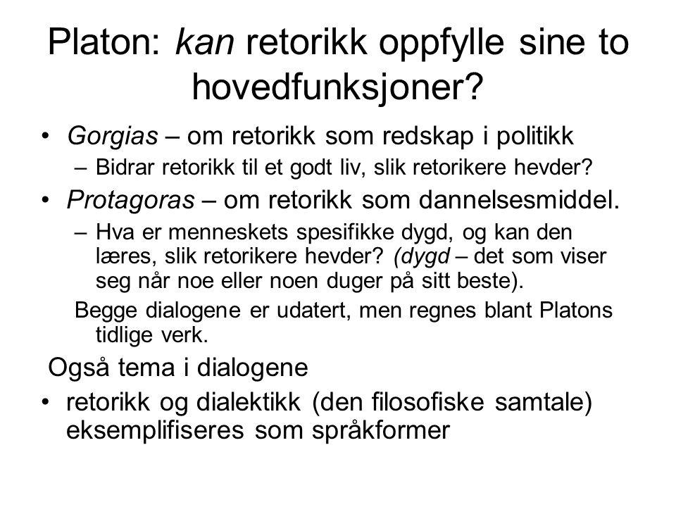 Platon: kan retorikk oppfylle sine to hovedfunksjoner? Gorgias – om retorikk som redskap i politikk –Bidrar retorikk til et godt liv, slik retorikere