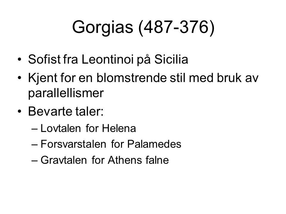 Gorgias (487-376) Sofist fra Leontinoi på Sicilia Kjent for en blomstrende stil med bruk av parallellismer Bevarte taler: –Lovtalen for Helena –Forsvarstalen for Palamedes –Gravtalen for Athens falne