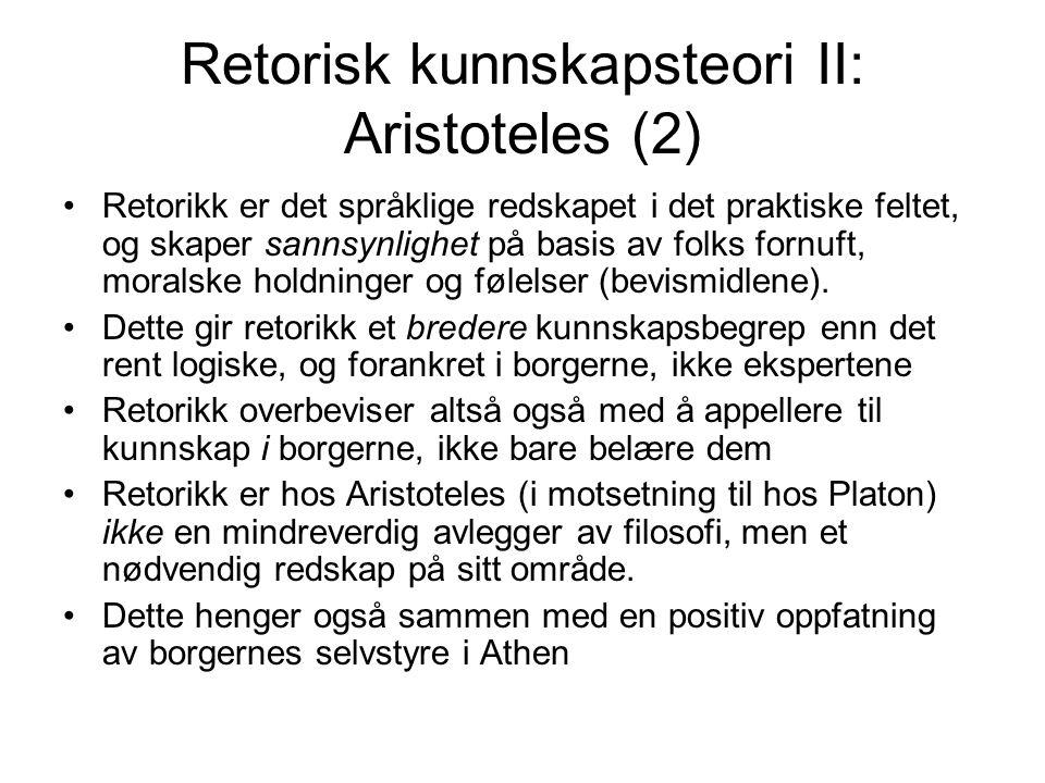 Retorisk kunnskapsteori II: Aristoteles (2) Retorikk er det språklige redskapet i det praktiske feltet, og skaper sannsynlighet på basis av folks fornuft, moralske holdninger og følelser (bevismidlene).