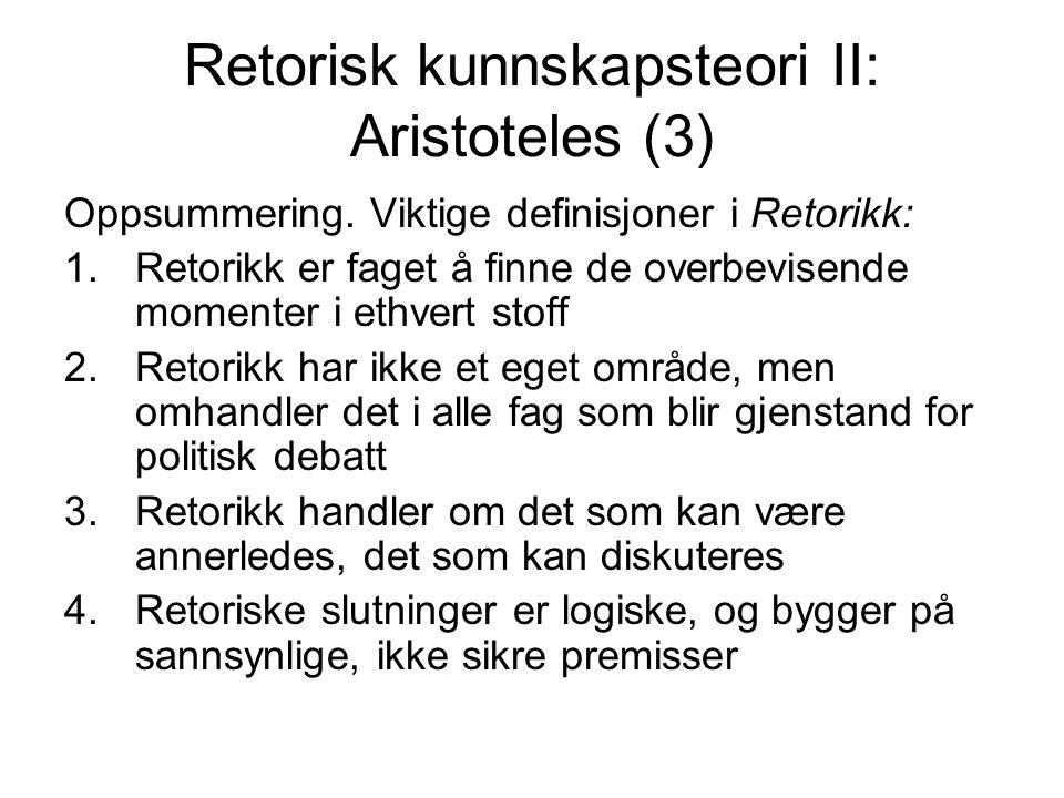 Retorisk kunnskapsteori II: Aristoteles (3) Oppsummering. Viktige definisjoner i Retorikk: 1.Retorikk er faget å finne de overbevisende momenter i eth