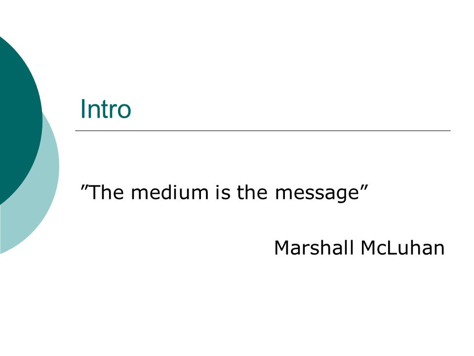 Intro The medium is the message Marshall McLuhan