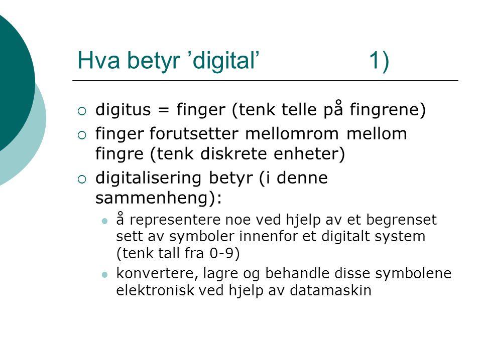 Hva betyr 'digital' 1)  digitus = finger (tenk telle på fingrene)  finger forutsetter mellomrom mellom fingre (tenk diskrete enheter)  digitalisering betyr (i denne sammenheng): å representere noe ved hjelp av et begrenset sett av symboler innenfor et digitalt system (tenk tall fra 0-9) konvertere, lagre og behandle disse symbolene elektronisk ved hjelp av datamaskin