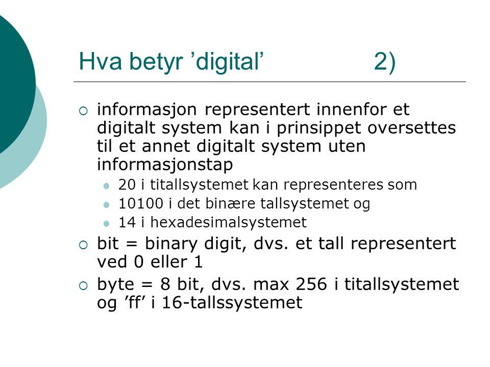 Hva betyr 'digital' 2)  informasjon representert innenfor et digitalt system kan i prinsippet oversettes til et annet digitalt system uten informasjonstap 20 i titallsystemet kan representeres som 10100 i det binære tallsystemet og 14 i hexadesimalsystemet  bit = binary digit, dvs.