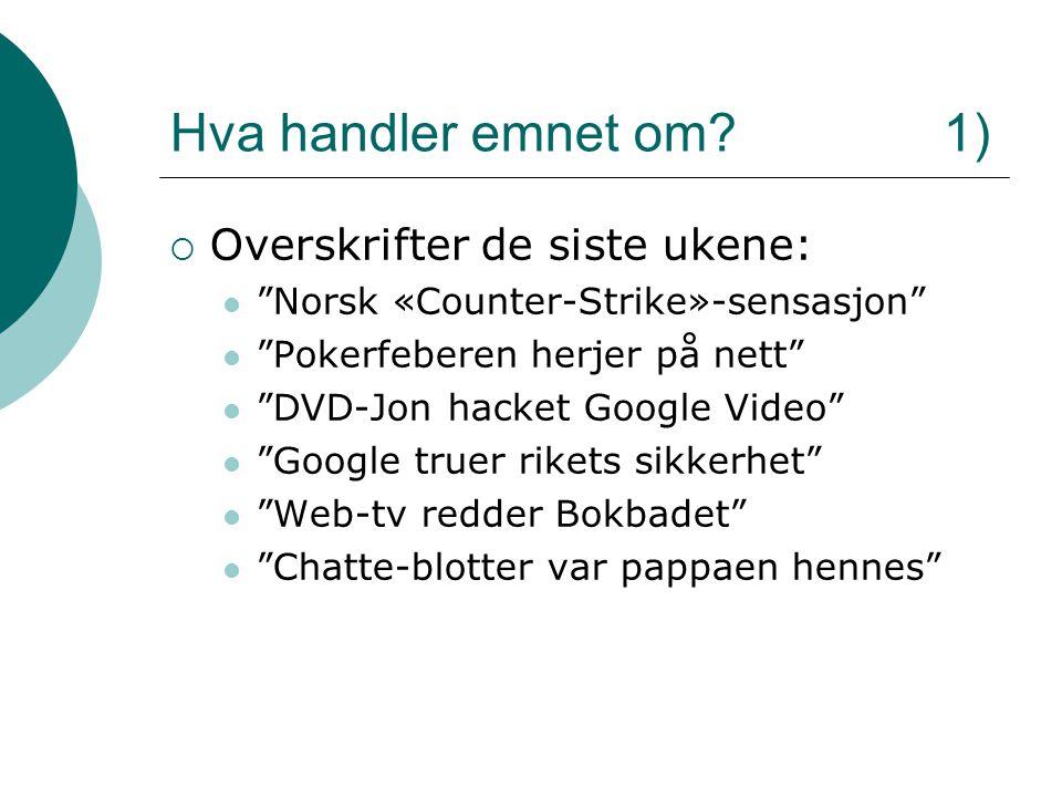 """Hva handler emnet om? 1)  Overskrifter de siste ukene: """"Norsk «Counter-Strike»-sensasjon"""" """"Pokerfeberen herjer på nett"""" """"DVD-Jon hacket Google Video"""""""