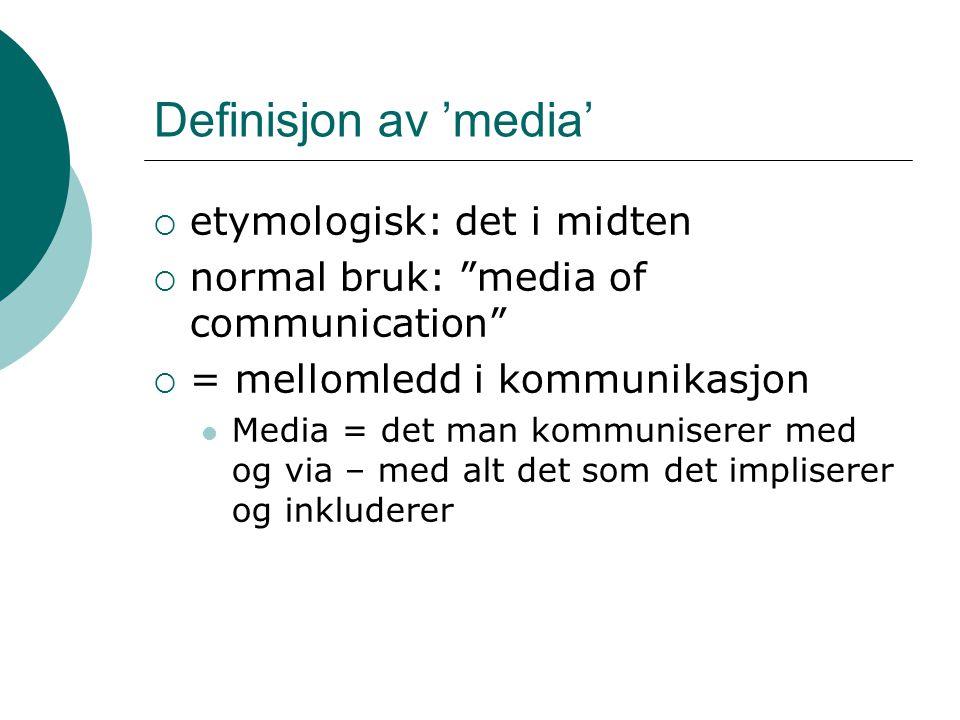 Definisjon av 'media'  etymologisk: det i midten  normal bruk: media of communication  = mellomledd i kommunikasjon Media = det man kommuniserer med og via – med alt det som det impliserer og inkluderer